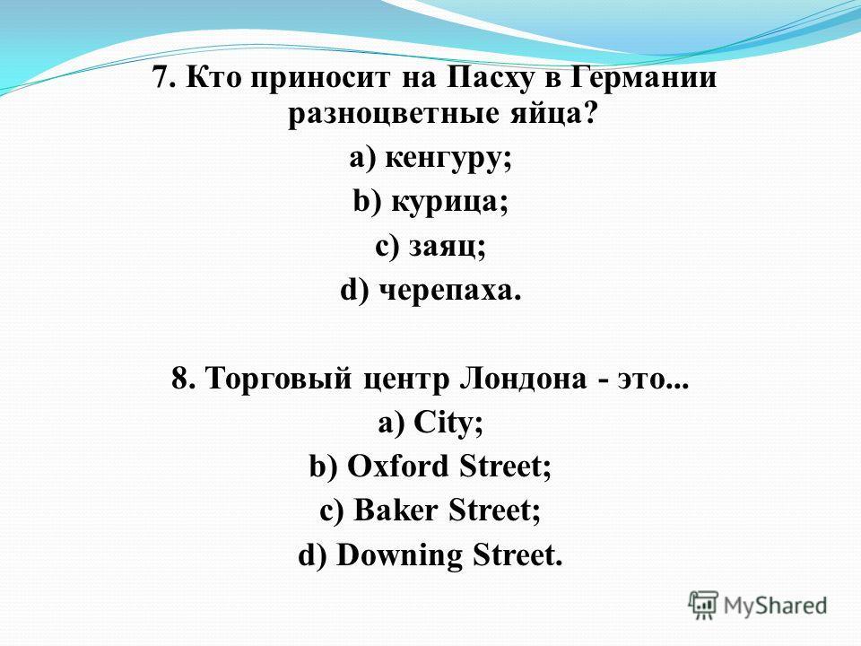 7. Кто приносит на Пасху в Германии разноцветные яйца? а) кенгуру; b) курица; c) заяц; d) черепаха. 8. Торговый центр Лондона - это... а) City; b) Oxford Street; c) Baker Street; d) Downing Street.