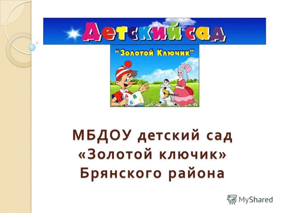 МБДОУ детский сад « Золотой ключик » Брянского района