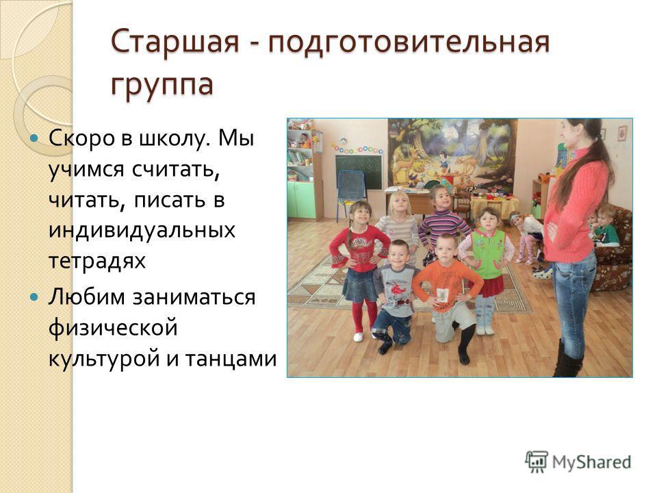 Старшая - подготовительная группа Скоро в школу. Мы учимся считать, читать, писать в индивидуальных тетрадях Любим заниматься физической культурой и танцами