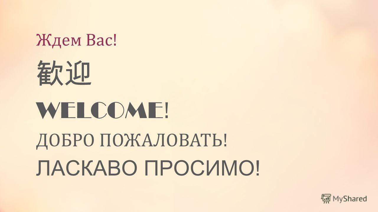 Ждем Вас! WELCOME ! ДОБРО ПОЖАЛОВАТЬ! ЛАСКАВО ПРОСИМО!