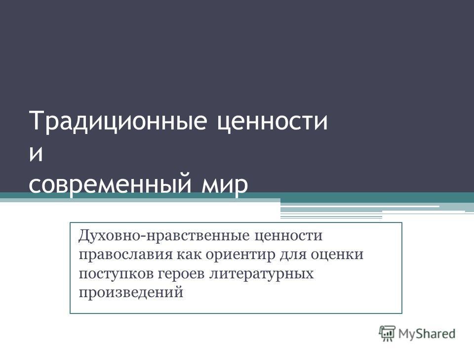 Традиционные ценности и современный мир Духовно-нравственные ценности православия как ориентир для оценки поступков героев литературных произведений
