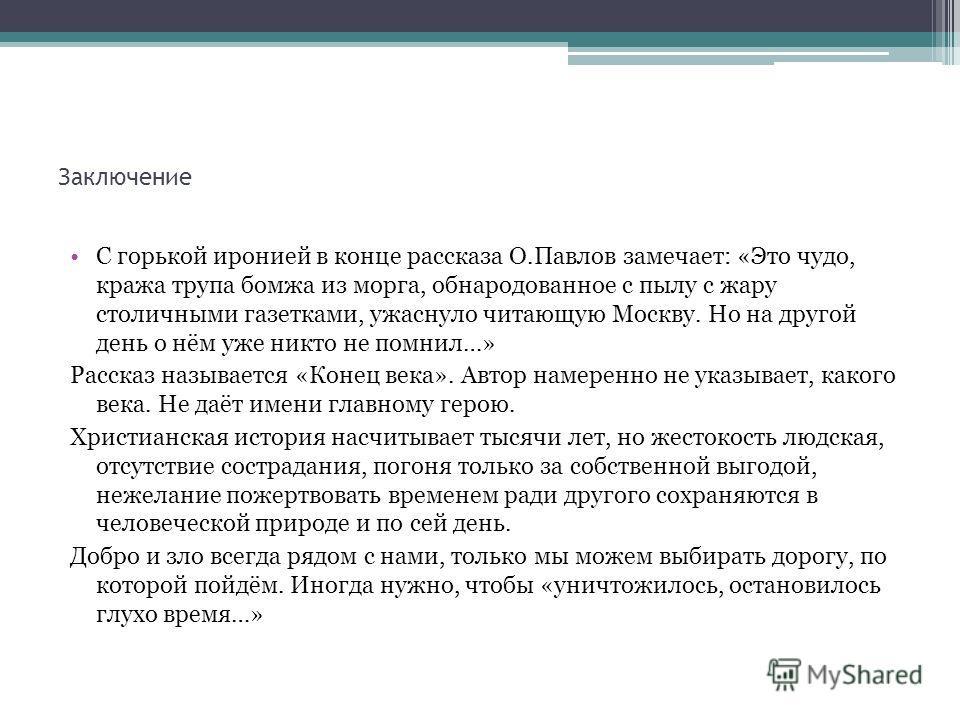 Заключение С горькой иронией в конце рассказа О.Павлов замечает: «Это чудо, кража трупа бомжа из морга, обнародованное с пылу с жару столичными газетками, ужаснуло читающую Москву. Но на другой день о нём уже никто не помнил…» Рассказ называется «Кон
