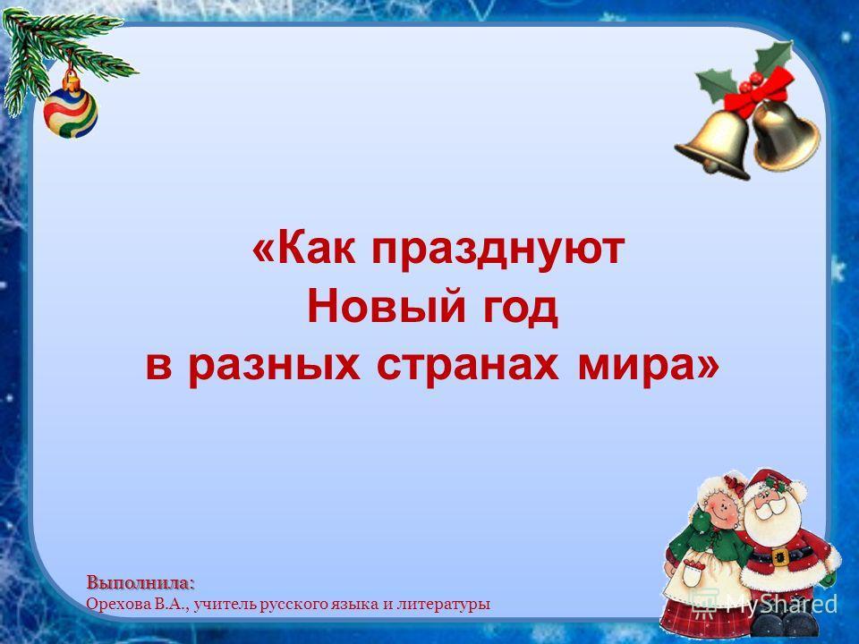 «Как празднуют Новый год в разных странах мира» Выполнила: Выполнила: Орехова В.А., учитель русского языка и литературы