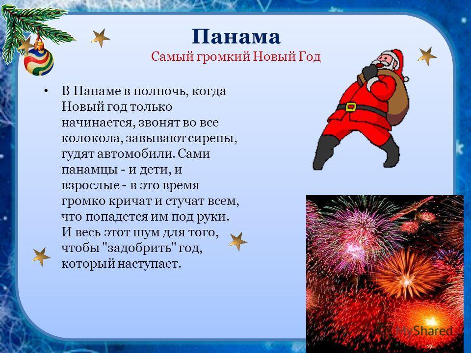 Панама Самый громкий Новый Год В Панаме в полночь, когда Новый год только начинается, звонят во все колокола, завывают сирены, гудят автомобили. Сами панамцы - и дети, и взрослые - в это время громко кричат и стучат всем, что попадется им под руки. И
