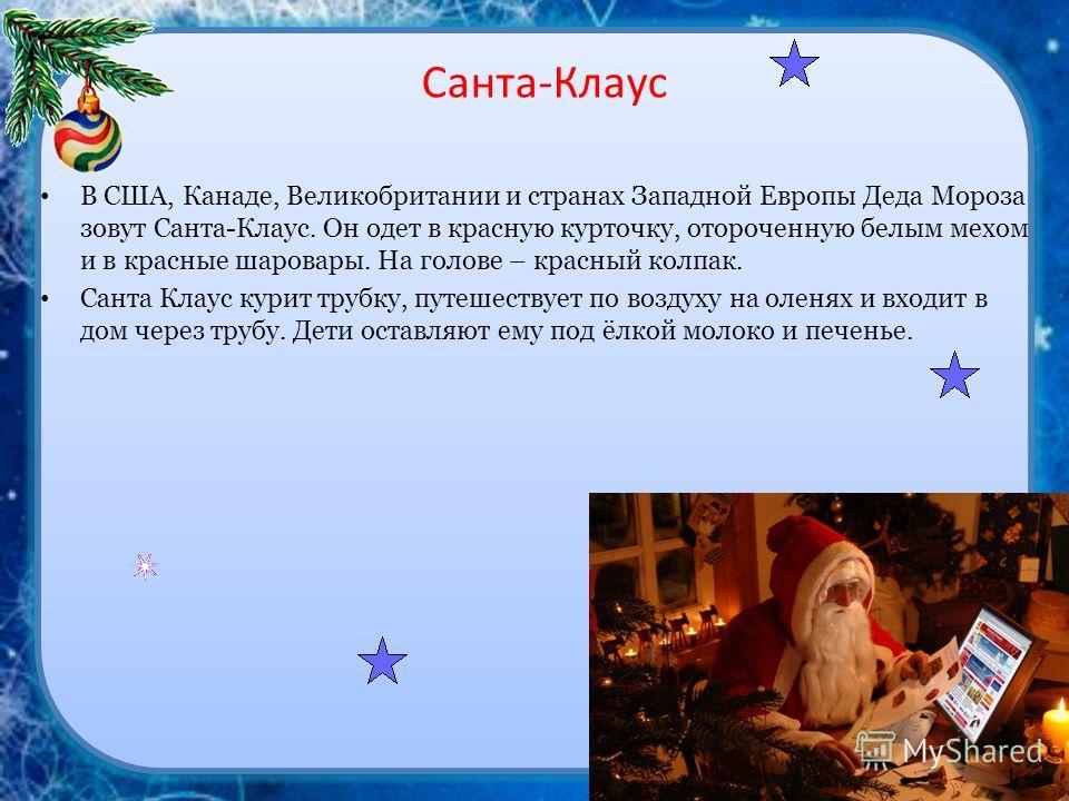 Санта-Клаус В США, Канаде, Великобритании и странах Западной Европы Деда Мороза зовут Санта-Клаус. Он одет в красную курточку, отороченную белым мехом и в красные шаровары. На голове – красный колпак. Санта Клаус курит трубку, путешествует по воздуху