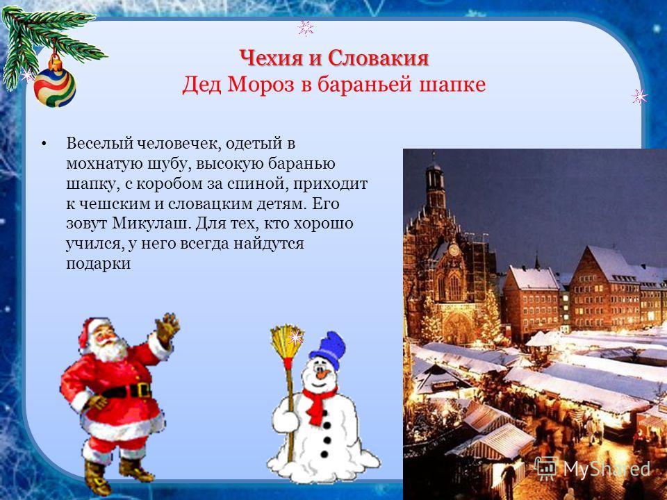 Чехия и Словакия Чехия и Словакия Дед Мороз в бараньей шапке Веселый человечек, одетый в мохнатую шубу, высокую баранью шапку, с коробом за спиной, приходит к чешским и словацким детям. Его зовут Микулаш. Для тех, кто хорошо учился, у него всегда най