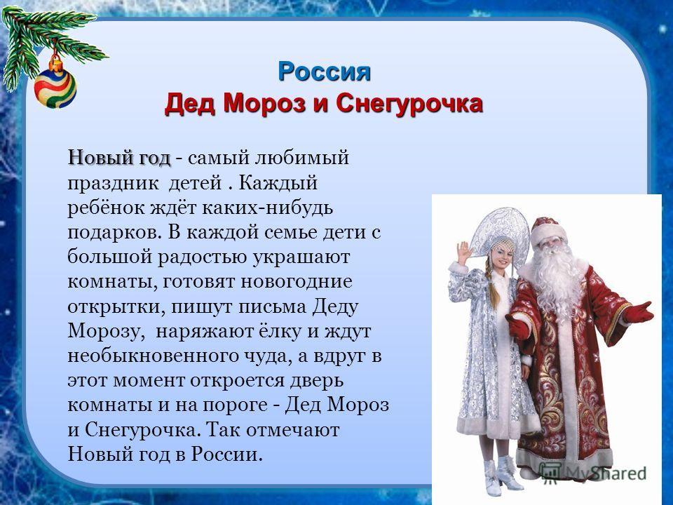 Россия Дед Мороз и Снегурочка Новый год Новый год - самый любимый праздник детей. Каждый ребёнок ждёт каких-нибудь подарков. В каждой семье дети с большой радостью украшают комнаты, готовят новогодние открытки, пишут письма Деду Морозу, наряжают ёлку