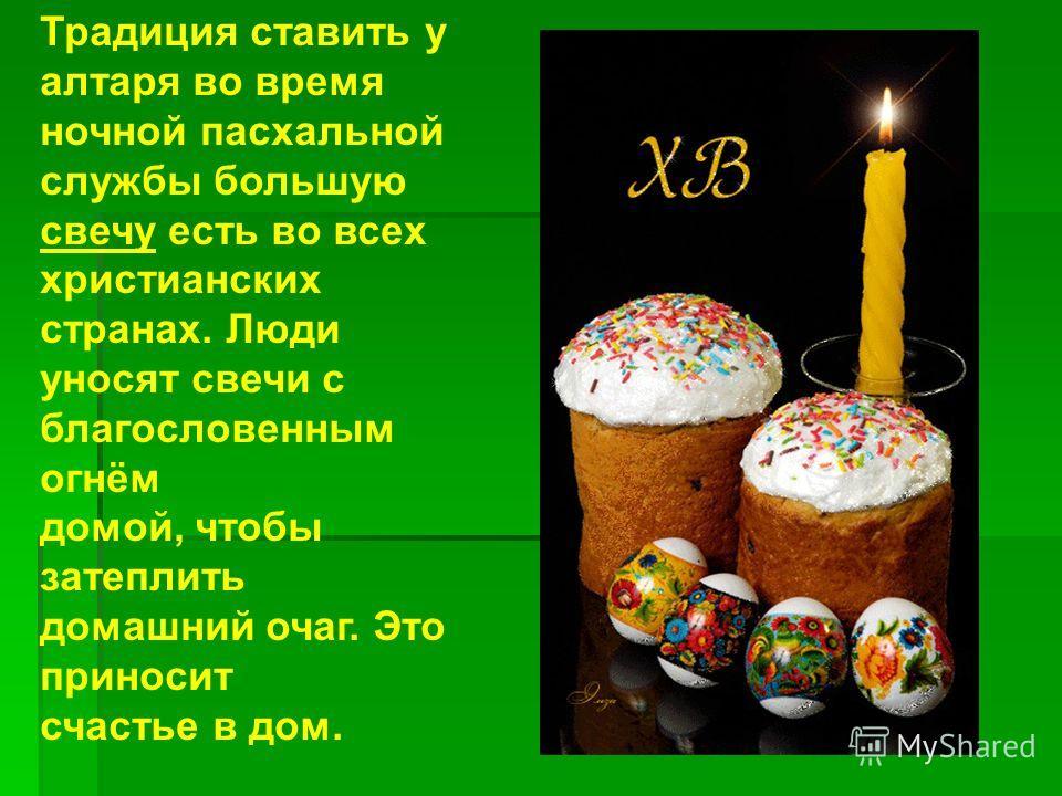 Традиция ставить у алтаря во время ночной пасхальной службы большую свечу есть во всех христианских странах. Люди уносят свечи с благословенным огнём домой, чтобы затеплить домашний очаг. Это приносит счастье в дом.