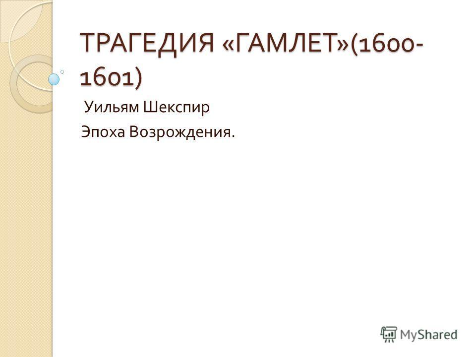 ТРАГЕДИЯ « ГАМЛЕТ »(1600- 1601) Уильям Шекспир Эпоха Возрождения.