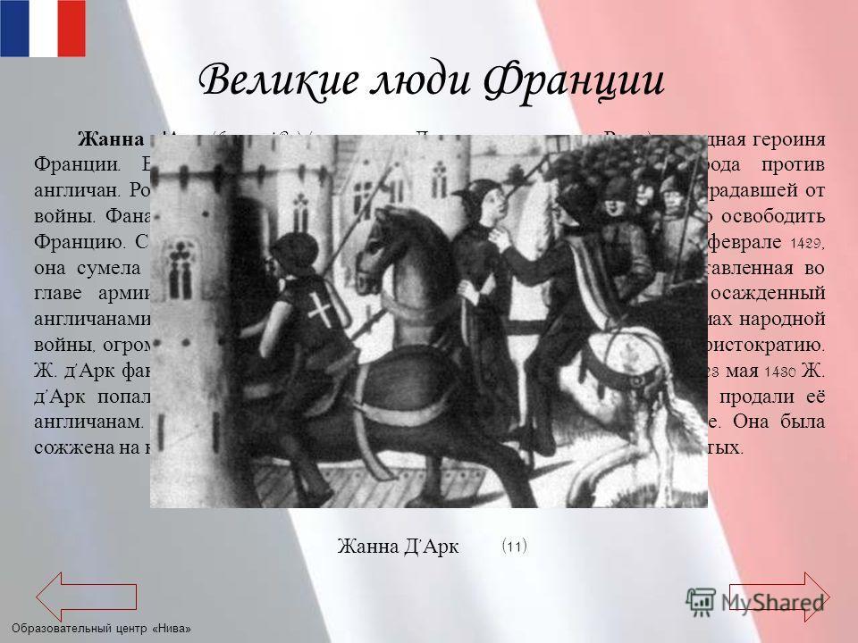 Образовательный центр «Нива» Великие люди Франции Жанна д ' Арк (Jeanne dArc) ( около 1412, Домреми, 30.5.1431, Руан ), народная героиня Франции. Возглавила освободительную борьбу французского народа против англичан. Родилась в крестьянской семье, в