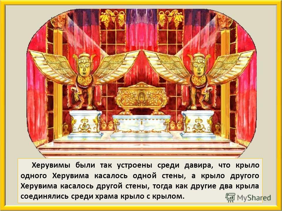 Стена и потолок Святая Святых, или иначе давира, были обложены досками из кедра. Давир предназначался для хранения ковчега завета Господня. В давире были поставлены два Херувима из масличного дерева, высотой в пять локтей. Размах двух крыльев у каждо