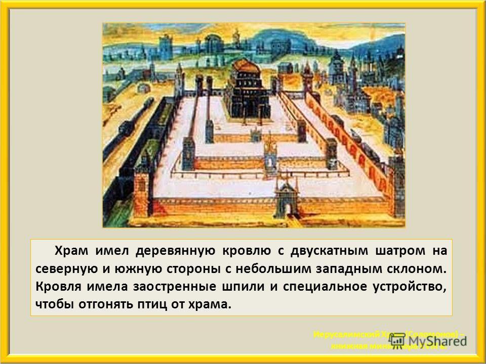 Стены храма были сложены из тесаных камней огромнейших размеров. Их ширина составляла пять локтей. Камни имели такую тщательную обработку, что глаз не мог заметить линии их соединения. Ни молота, ни тесла, ни всякого другого железного орудия не было