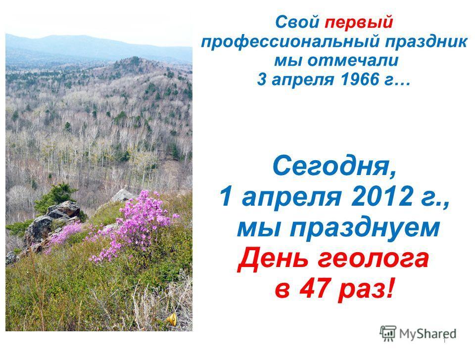1 Cвой первый профессиональный праздник мы отмечали 3 апреля 1966 г… Cегодня, 1 апреля 2012 г., мы празднуем День геолога в 47 раз!