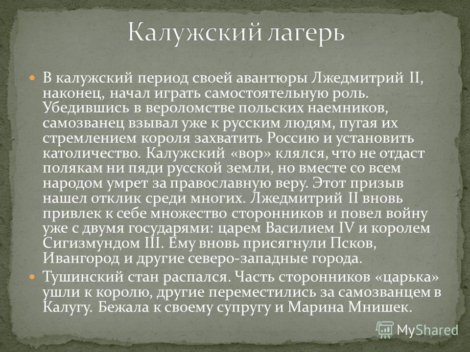 Летом 1608 года резиденцией Лжедмитрия стало Тушино. Лжедмитрий II, фактически правил Россией – раздавал землю дворянам, рассматривал жалобы, встречал иностранных послов. Официальный же царь Василий Шуйский был заперт в Москве и потерял контроль над