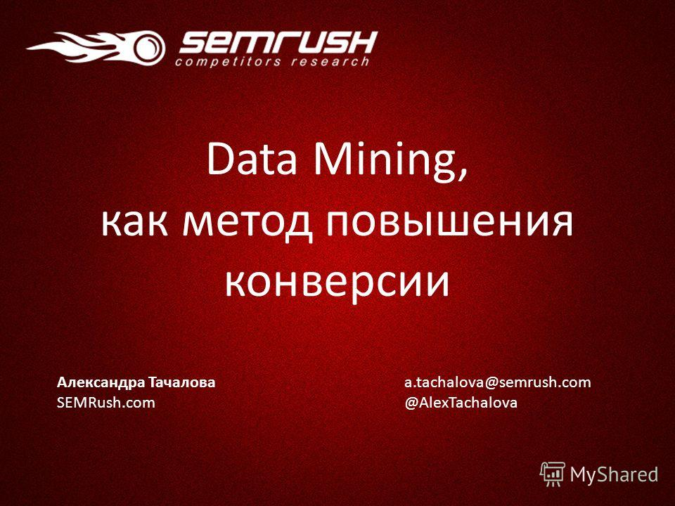 Александра Тачалова SEMRush.com a.tachalova@semrush.com @AlexTachalova Data Mining, как метод повышения конверсии
