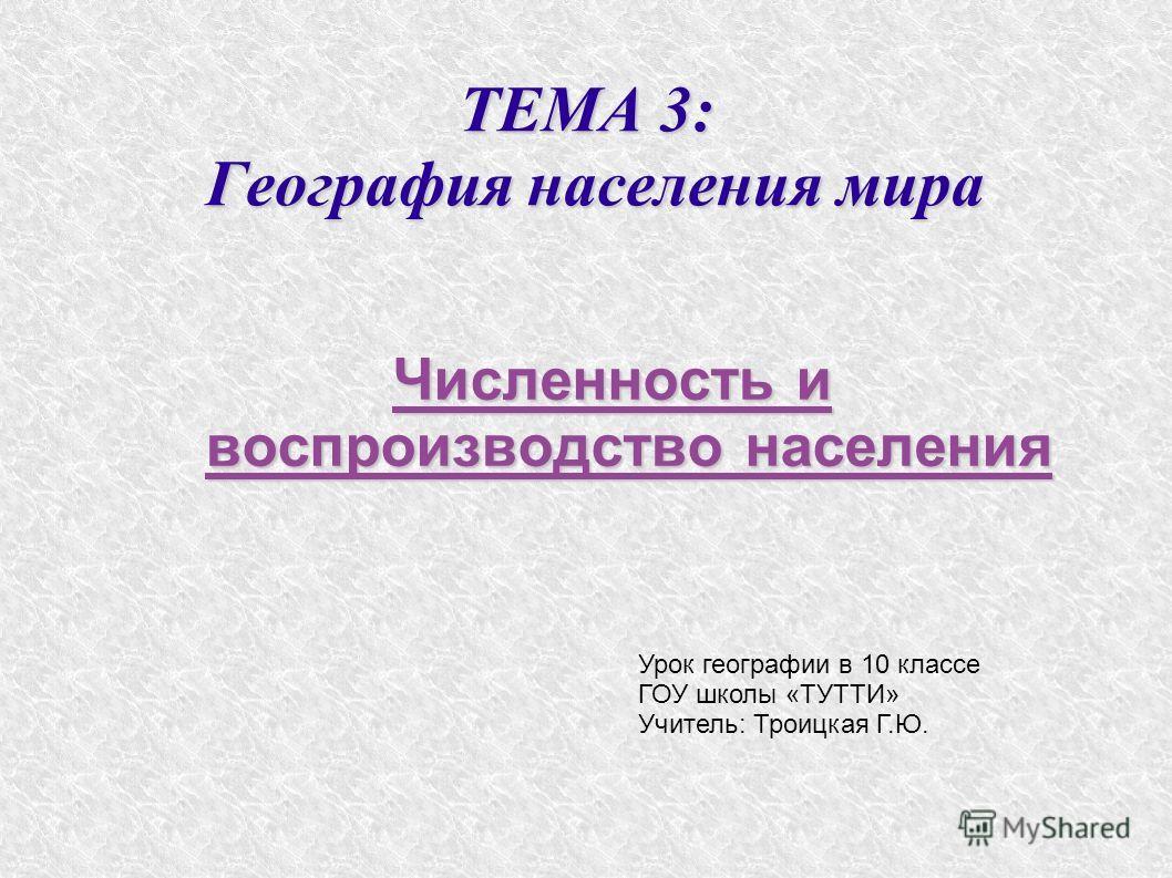 ТЕМА 3: География населения мира Численность и воспроизводство населения Урок географии в 10 классе ГОУ школы «ТУТТИ» Учитель: Троицкая Г.Ю.