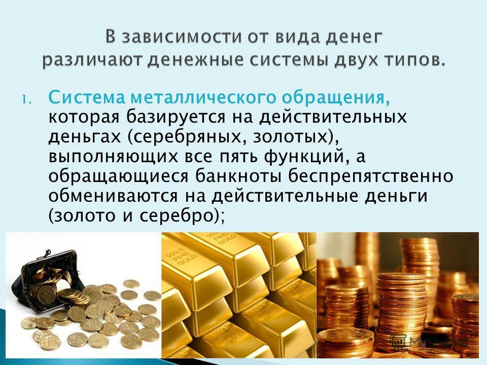 1. Система металлического обращения, которая базируется на действительных деньгах (серебряных, золотых), выполняющих все пять функций, а обращающиеся банкноты беспрепятственно обмениваются на действительные деньги (золото и серебро);