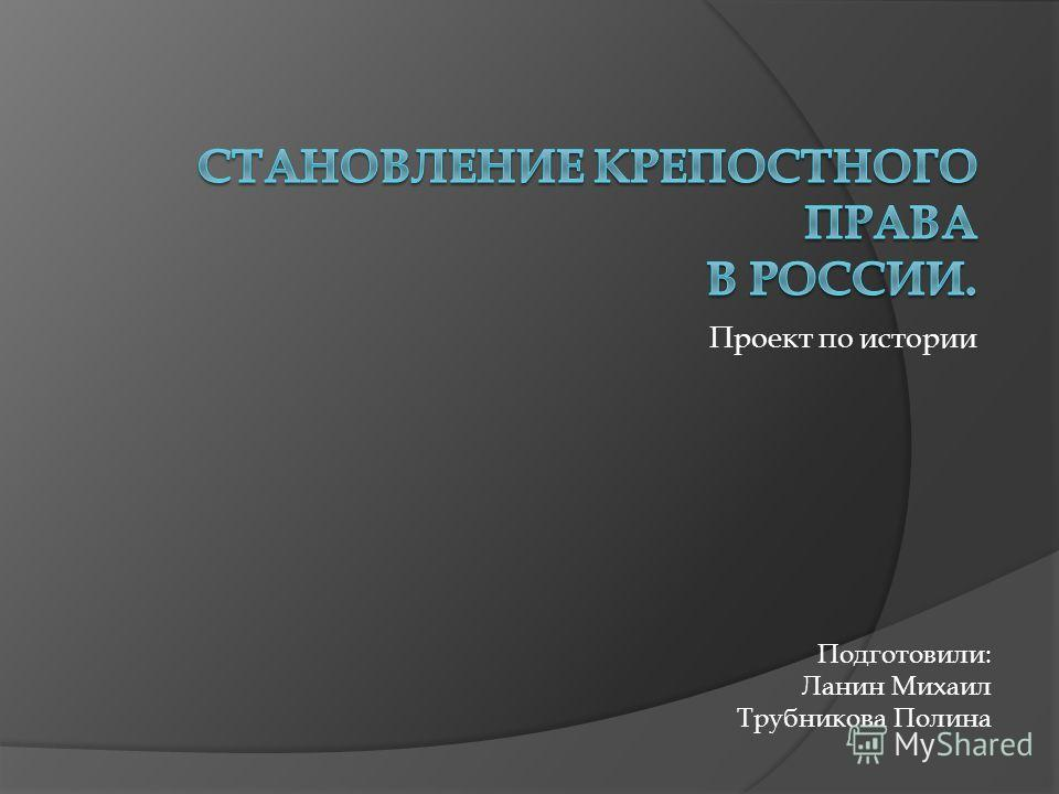 Проект по истории Подготовили: Ланин Михаил Трубникова Полина