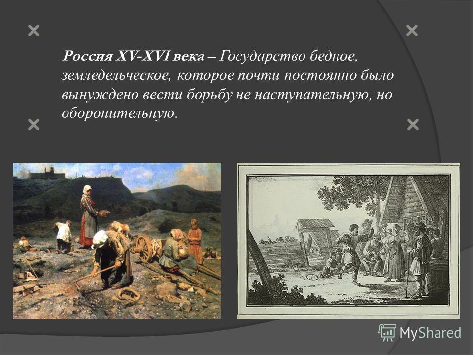 Россия XV-XVI века – Государство бедное, земледельческое, которое почти постоянно было вынуждено вести борьбу не наступательную, но оборонительную.