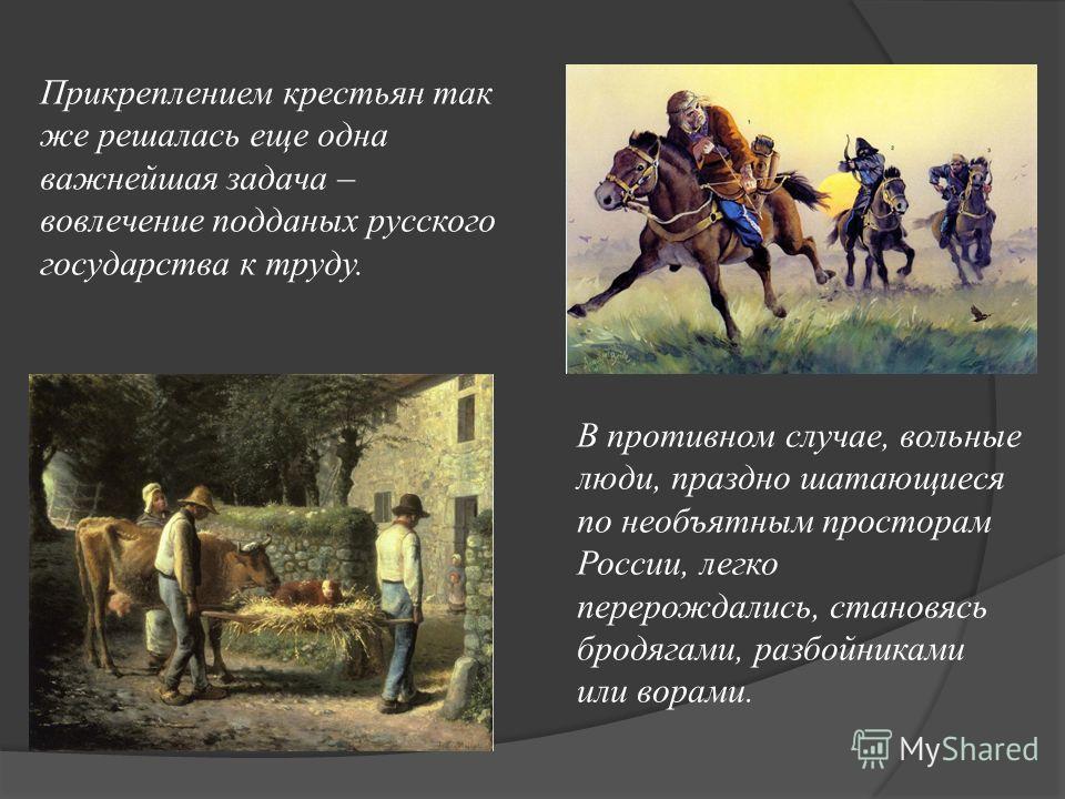 Прикреплением крестьян так же решалась еще одна важнейшая задача – вовлечение подданых русского государства к труду. В противном случае, вольные люди, праздно шатающиеся по необъятным просторам России, легко перерождались, становясь бродягами, разбой