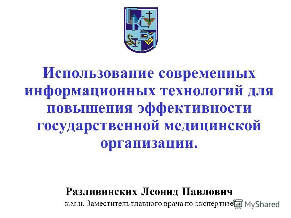 Разливинских Леонид Павлович к.м.н. Заместитель главного врача по экспертизе Использование современных информационных технологий для повышения эффективности государственной медицинской организации.
