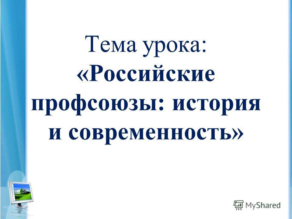 Тема урока: «Российские профсоюзы: история и современность»