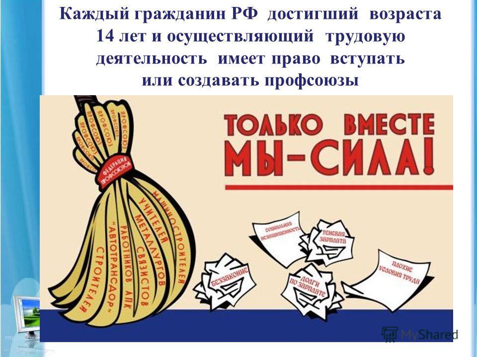 Каждый гражданин РФ достигший возраста 14 лет и осуществляющий трудовую деятельность имеет право вступать или создавать профсоюзы