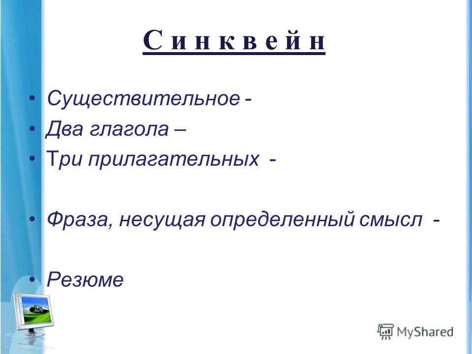 С и н к в е й н Существительное - Два глагола – Три прилагательных - Фраза, несущая определенный смысл - Резюме