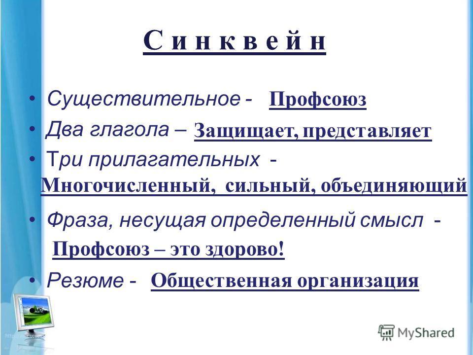 С и н к в е й н Существительное - Два глагола – Три прилагательных - Фраза, несущая определенный смысл - Резюме - Профсоюз Защищает, представляет Многочисленный, сильный, объединяющий Профсоюз – это здорово! Общественная организация