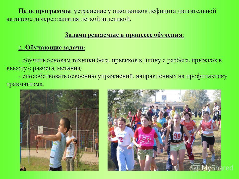 Цель программы : устранение у школьников дефицита двигательной активности через занятия легкой атлетикой. Задачи решаемые в процессе обучения : 1. Обучающие задачи : - обучить основам техники бега, прыжков в длину с разбега, прыжков в высоту с разбег