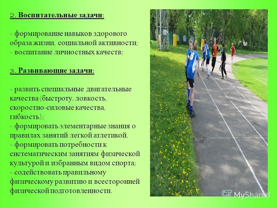 2. Воспитательные задачи : - формирование навыков здорового образа жизни, социальной активности ; - воспитание личностных качеств ; 3. Развивающие задачи : - развить специальные двигательные качества ( быстроту, ловкость, скоростно - силовые качества