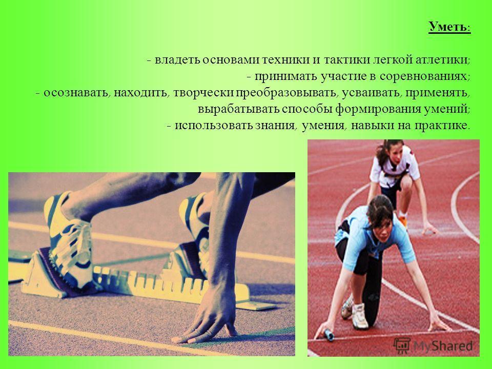 Уметь : - владеть основами техники и тактики легкой атлетики ; - принимать участие в соревнованиях ; - осознавать, находить, творчески преобразовывать, усваивать, применять, вырабатывать способы формирования умений ; - использовать знания, умения, на