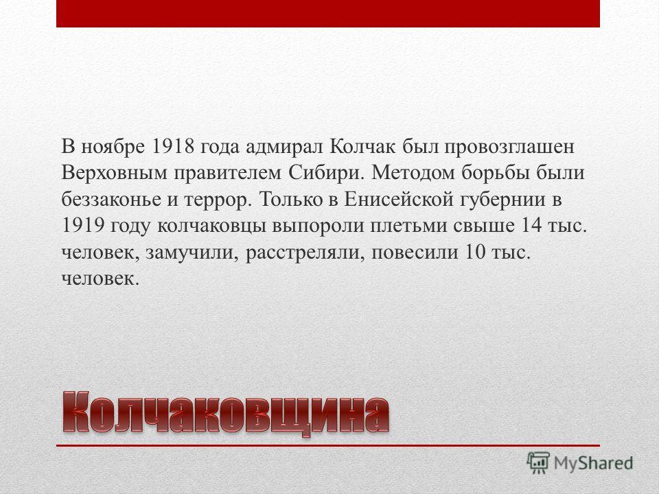 В ноябре 1918 года адмирал Колчак был провозглашен Верховным правителем Сибири. Методом борьбы были беззаконье и террор. Только в Енисейской губернии в 1919 году колчаковцы выпороли плетьми свыше 14 тыс. человек, замучили, расстреляли, повесили 10 ты