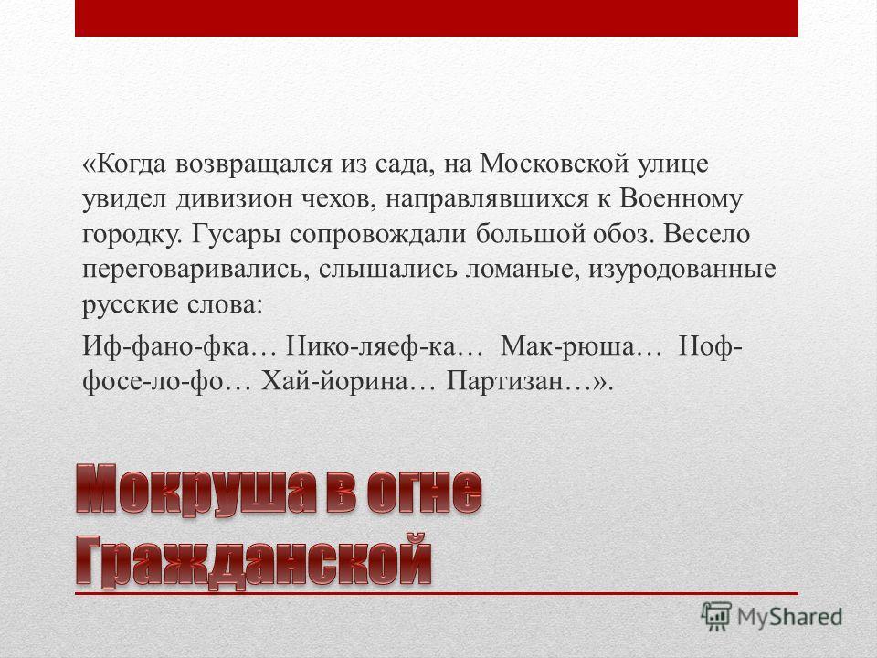 «Когда возвращался из сада, на Московской улице увидел дивизион чехов, направлявшихся к Военному городку. Гусары сопровождали большой обоз. Весело переговаривались, слышались ломаные, изуродованные русские слова: Иф-фано-фка… Нико-ляеф-ка… Мак-рюша…