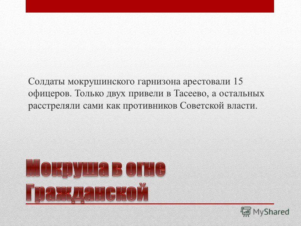 Солдаты мокрушинского гарнизона арестовали 15 офицеров. Только двух привели в Тасеево, а остальных расстреляли сами как противников Советской власти.