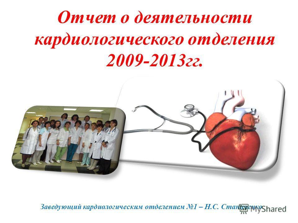 Отчет о деятельности кардиологического отделения 2009-2013 гг. Заведующий кардиологическим отделением 1 – Н.С. Станиченко