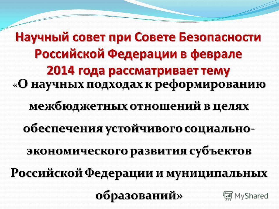 Научный совет при Совете Безопасности Российской Федерации в феврале 2014 года рассматривает тему « О научных подходах к реформированию межбюджетных отношений в целях обеспечения устойчивого социально- экономического развития субъектов Российской Фед