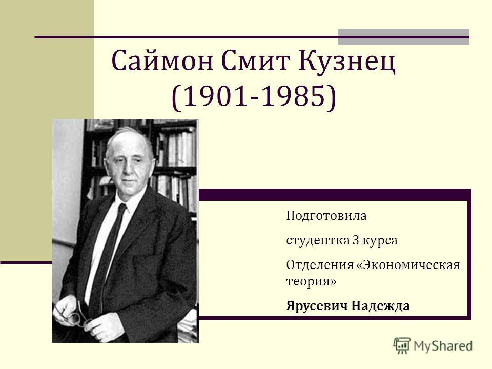 Саймон Смит Кузнец (1901-1985) Подготовила студентка 3 курса Отделения «Экономическая теория» Ярусевич Надежда