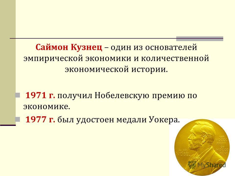 Саймон Кузнец – один из основателей эмпирической экономики и количественной экономической истории. 1971 г. получил Нобелевскую премию по экономике. 1977 г. был удостоен медали Уокера.