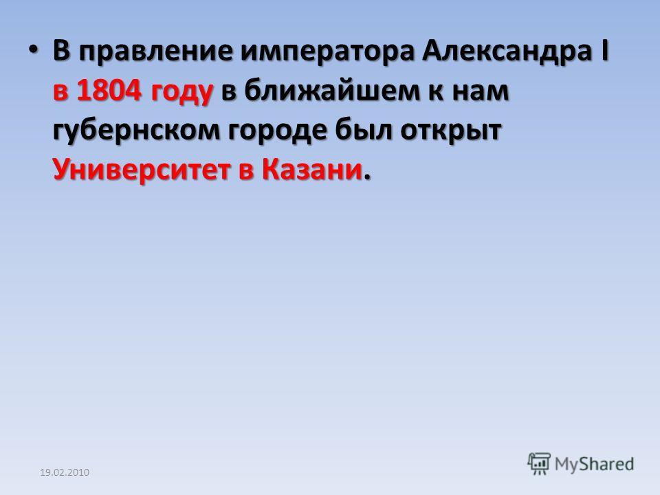 19.02.2010 В правление императора Александра I в 1804 году в ближайшем к нам губернском городе был открыт Университет в Казани. В правление императора Александра I в 1804 году в ближайшем к нам губернском городе был открыт Университет в Казани.