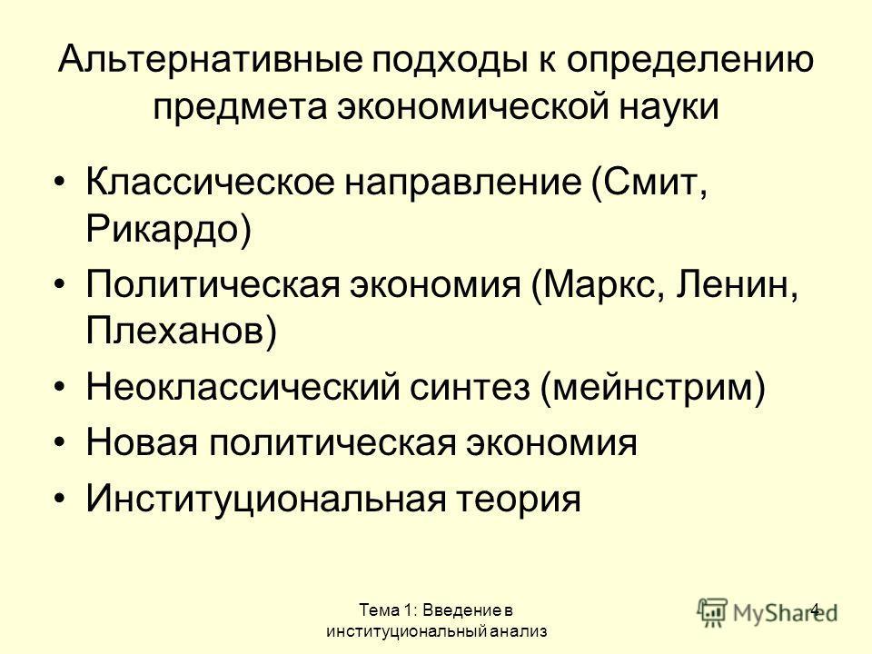 Тема 1: Введение в институциональный анализ 4 Альтернативные подходы к определению предмета экономической науки Классическое направление (Смит, Рикардо) Политическая экономия (Маркс, Ленин, Плеханов) Неоклассический синтез (мейнстрим) Новая политичес