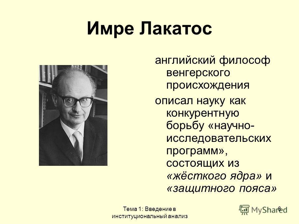 Тема 1: Введение в институциональный анализ 6 Имре Лакатос английский философ венгерского происхождения описал науку как конкурентную борьбу «научно- исследовательских программ», состоящих из «жёсткого ядра» и «защитного пояса»
