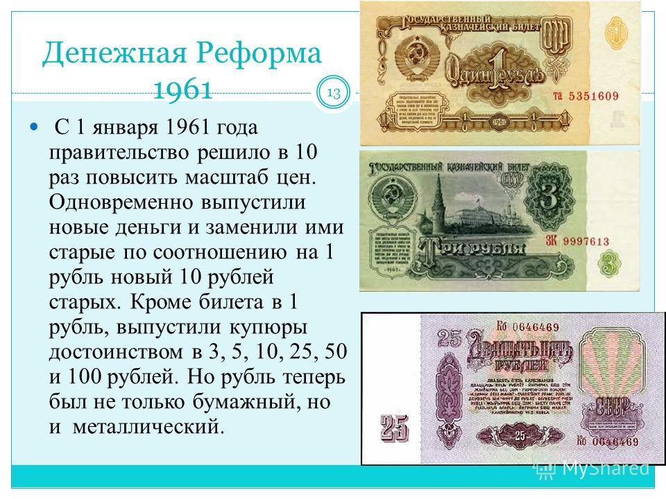 Денежная Реформа 1961 С 1 января 1961 года правительство решило в 10 раз повысить масштаб цен. Одновременно выпустили новые деньги и заменили ими старые по соотношению на 1 рубль новый 10 рублей старых. Кроме билета в 1 рубль, выпустили купюры достои