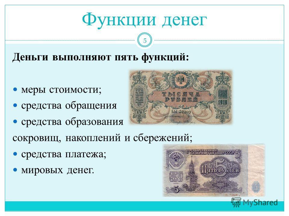 Функции денег Деньги выполняют пять функций: меры стоимости; средства обращения средства образования сокровищ, накоплений и сбережений; средства платежа; мировых денег. 5