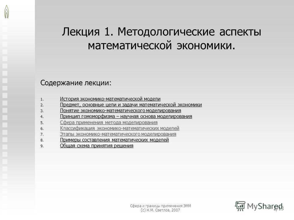 Сфера и границы применения ЭММ (с) Н.М. Светлов, 2007 1/ 13 Лекция 1. Методологические аспекты математической экономики. Содержание лекции: 1. История экономико-математической модели 2. Предмет, основные цели и задачи математической экономики 3. Поня