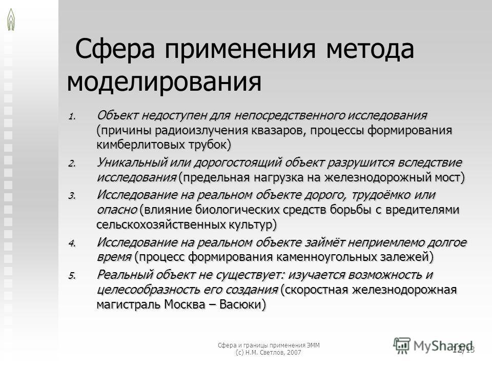 Сфера и границы применения ЭММ (с) Н.М. Светлов, 2007 12/ 13 Сфера применения метода моделирования 1. Объект недоступен для непосредственного исследования (причины радиоизлучения квазаров, процессы формирования кимберлитовых трубок) 2. Уникальный или