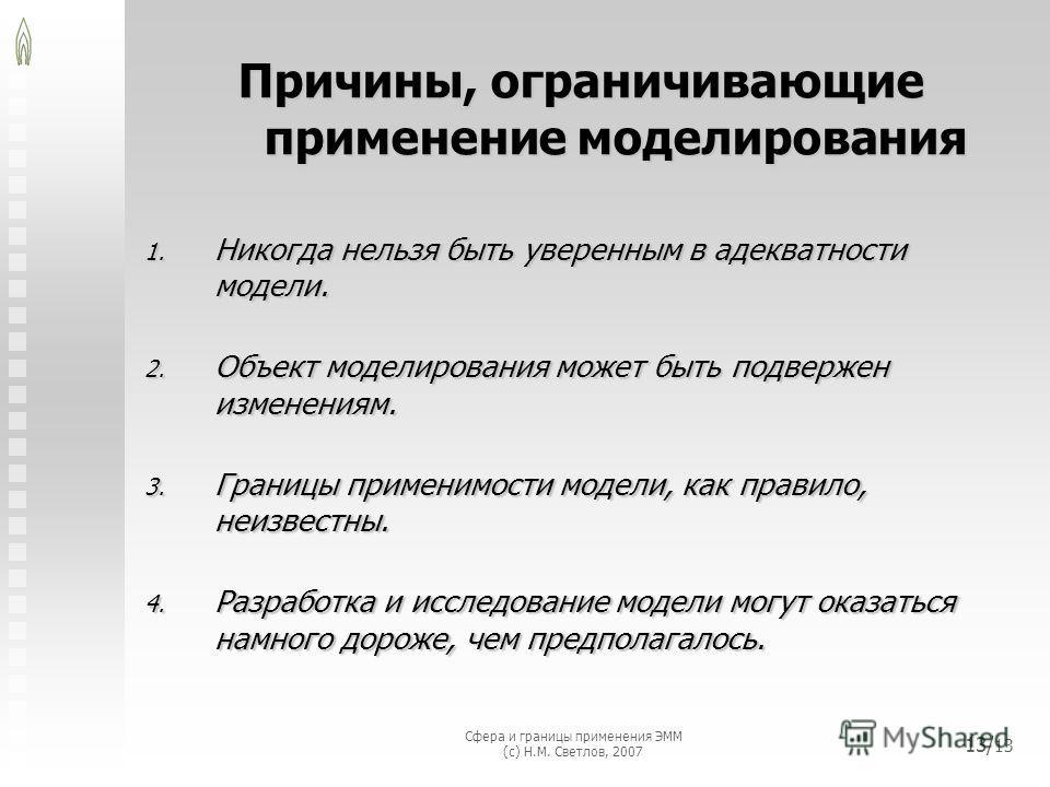 Сфера и границы применения ЭММ (с) Н.М. Светлов, 2007 13/ 13 Причины, ограничивающие применение моделирования 1. Никогда нельзя быть уверенным в адекватности модели. 2. Объект моделирования может быть подвержен изменениям. 3. Границы применимости мод