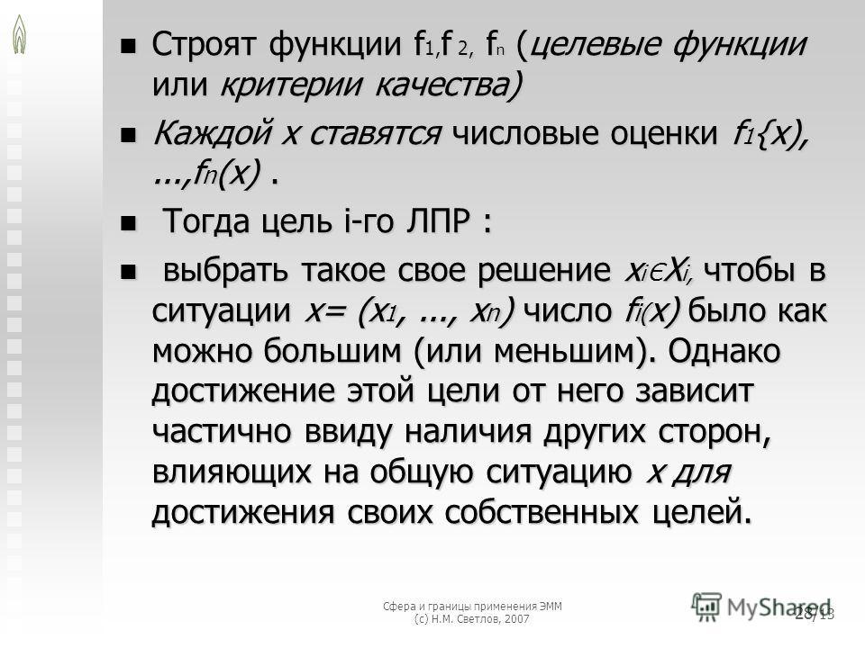 Сфера и границы применения ЭММ (с) Н.М. Светлов, 2007 28/ 13 Cтроят функции f 1, f 2, f n (целевые функции или критерии качества) Cтроят функции f 1, f 2, f n (целевые функции или критерии качества) Каждой х ставятся числовые оценки f 1 {x),...,f n (