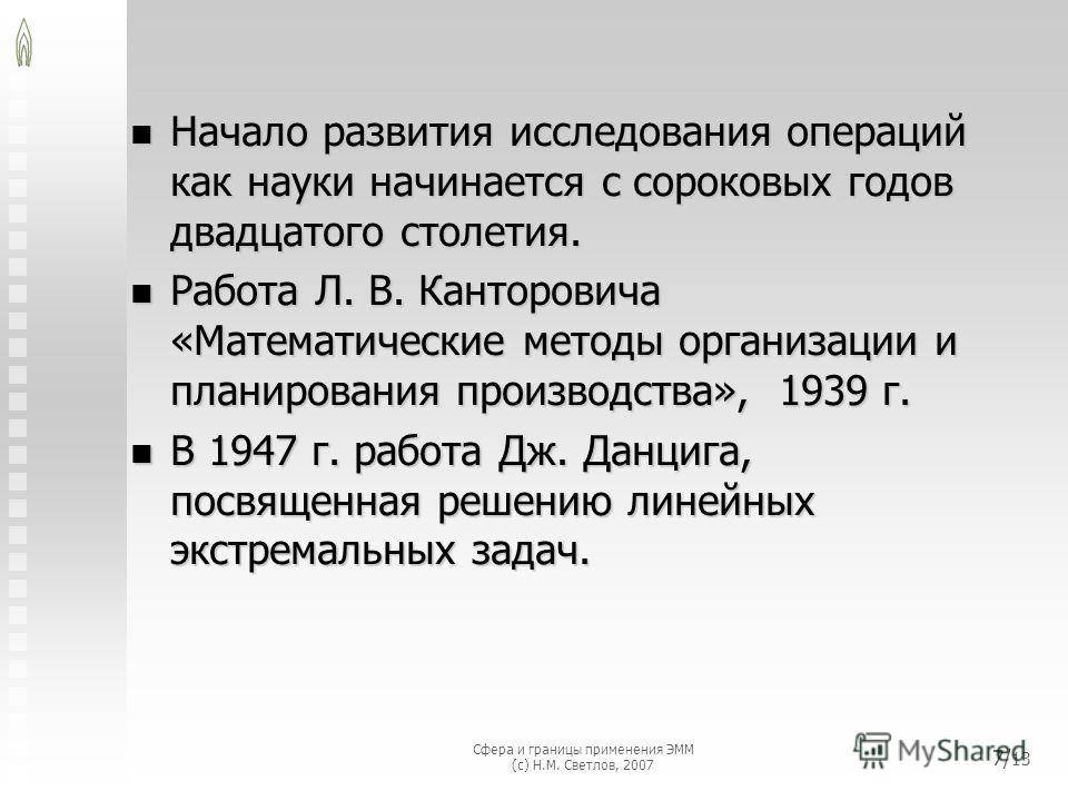 Сфера и границы применения ЭММ (с) Н.М. Светлов, 2007 7/ 13 Начало развития исследования операций как науки начинается с сороковых годов двадцатого столетия. Начало развития исследования операций как науки начинается с сороковых годов двадцатого стол