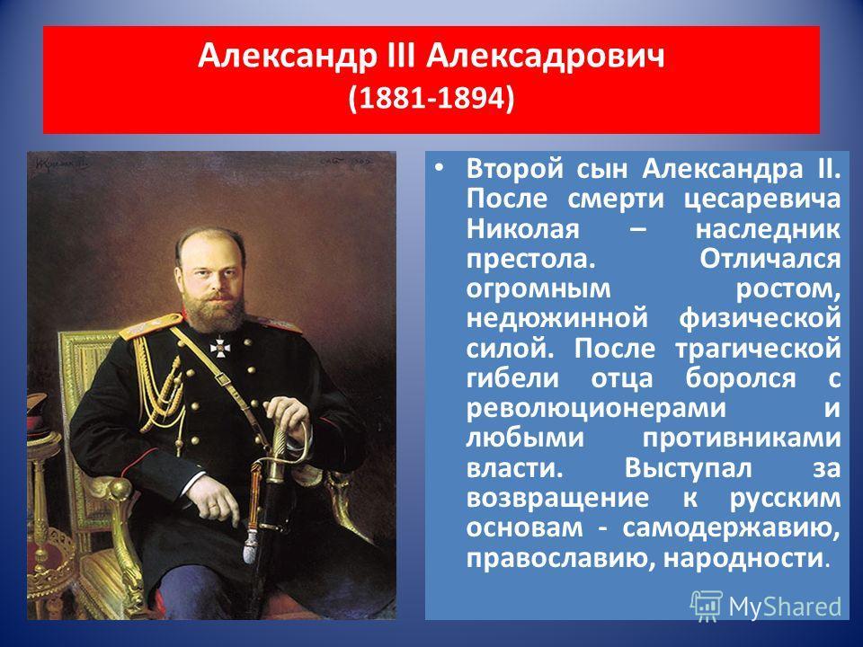 Александр III Алексадрович (1881-1894) Второй сын Александра II. После смерти цесаревича Николая – наследник престола. Отличался огромным ростом, недюжинной физической силой. После трагической гибели отца боролся с революционерами и любыми противника
